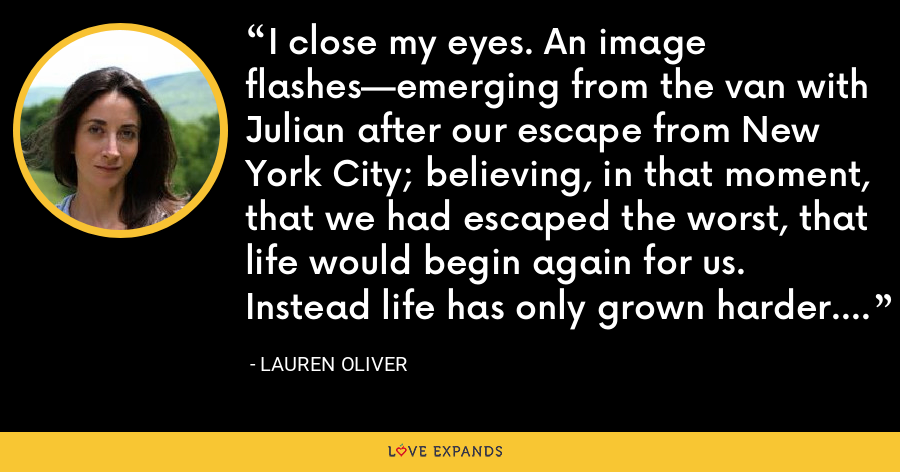 I close my eyes. An image flashes—emerging from the van with Julian after our escape from New York City; believing, in that moment, that we had escaped the worst, that life would begin again for us. Instead life has only grown harder. - Lauren Oliver