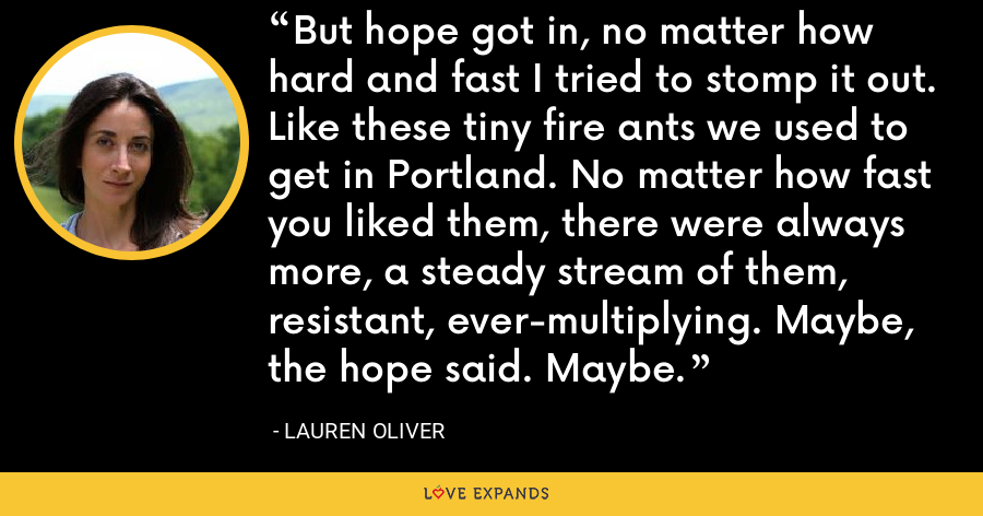But hope got in, no matter how hard and fast I tried to stomp it out. Like these tiny fire ants we used to get in Portland. No matter how fast you liked them, there were always more, a steady stream of them, resistant, ever-multiplying. Maybe, the hope said. Maybe. - Lauren Oliver