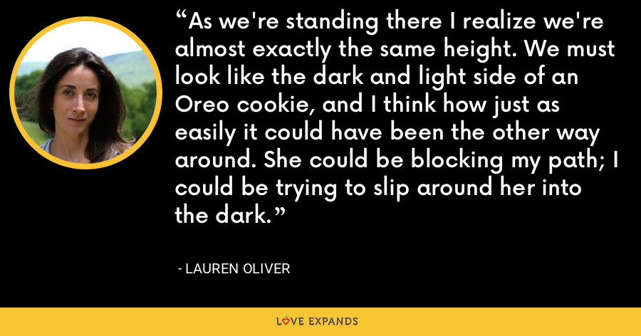 As we're standing there I realize we're almost exactly the same height. We must look like the dark and light side of an Oreo cookie, and I think how just as easily it could have been the other way around. She could be blocking my path; I could be trying to slip around her into the dark. - Lauren Oliver