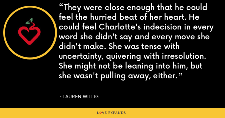 They were close enough that he could feel the hurried beat of her heart. He could feel Charlotte's indecision in every word she didn't say and every move she didn't make. She was tense with uncertainty, quivering with irresolution. She might not be leaning into him, but she wasn't pulling away, either. - Lauren Willig