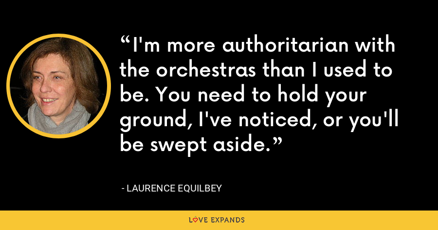 I'm more authoritarian with the orchestras than I used to be. You need to hold your ground, I've noticed, or you'll be swept aside. - Laurence Equilbey