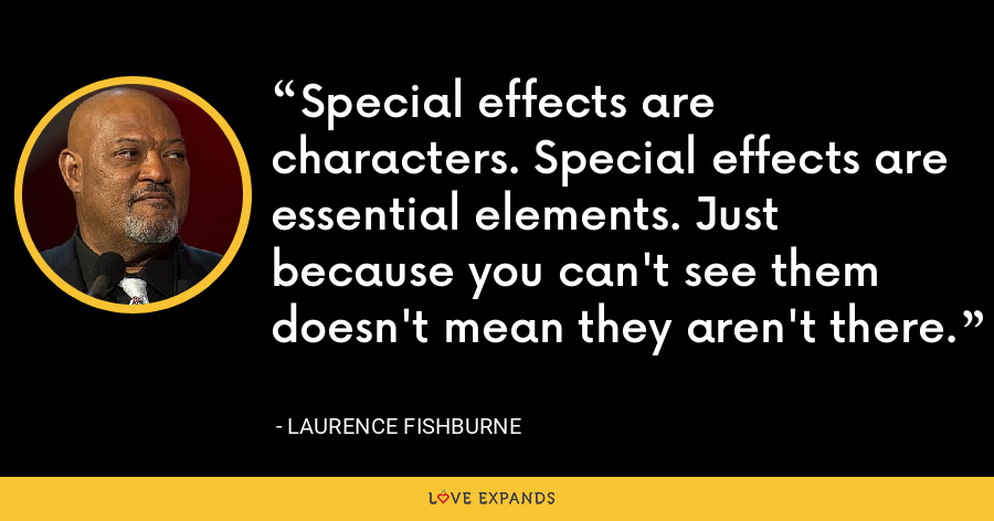 Special effects are characters. Special effects are essential elements. Just because you can't see them doesn't mean they aren't there. - Laurence Fishburne