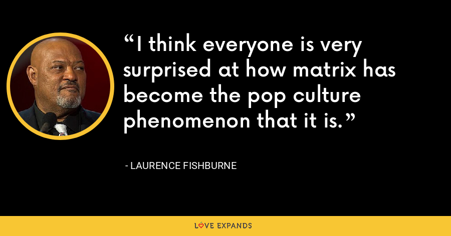I think everyone is very surprised at how matrix has become the pop culture phenomenon that it is. - Laurence Fishburne