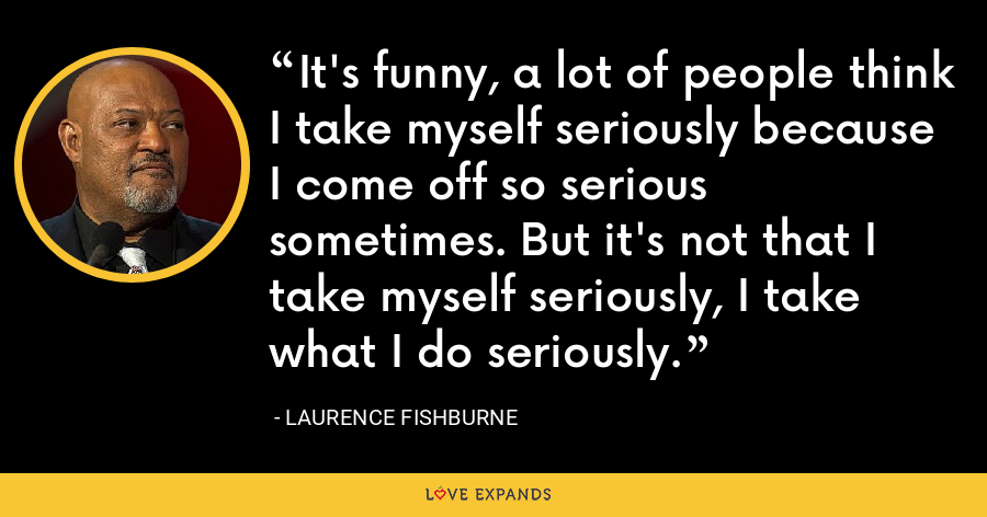 It's funny, a lot of people think I take myself seriously because I come off so serious sometimes. But it's not that I take myself seriously, I take what I do seriously. - Laurence Fishburne