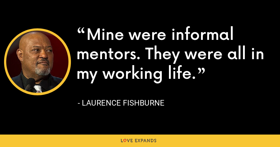 Mine were informal mentors. They were all in my working life. - Laurence Fishburne