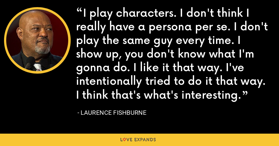 I play characters. I don't think I really have a persona per se. I don't play the same guy every time. I show up, you don't know what I'm gonna do. I like it that way. I've intentionally tried to do it that way. I think that's what's interesting. - Laurence Fishburne