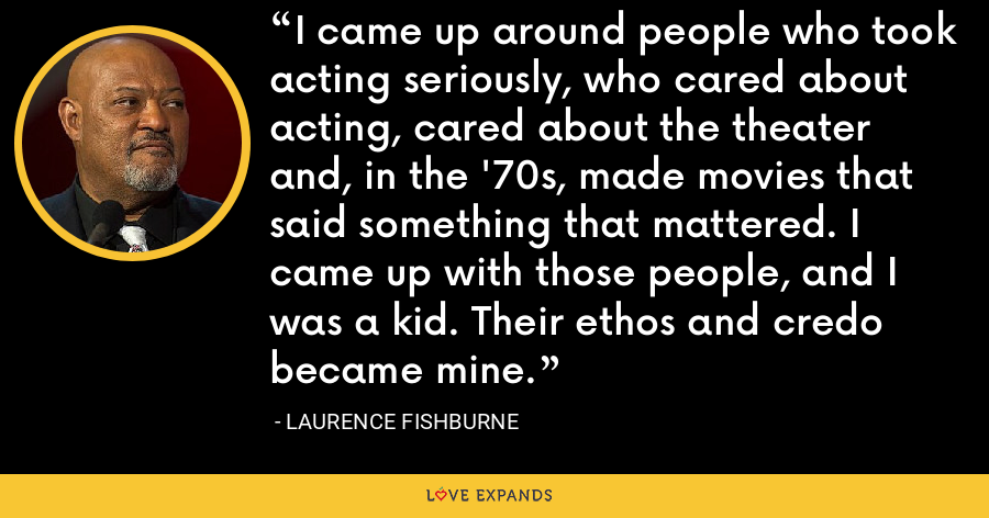 I came up around people who took acting seriously, who cared about acting, cared about the theater and, in the '70s, made movies that said something that mattered. I came up with those people, and I was a kid. Their ethos and credo became mine. - Laurence Fishburne