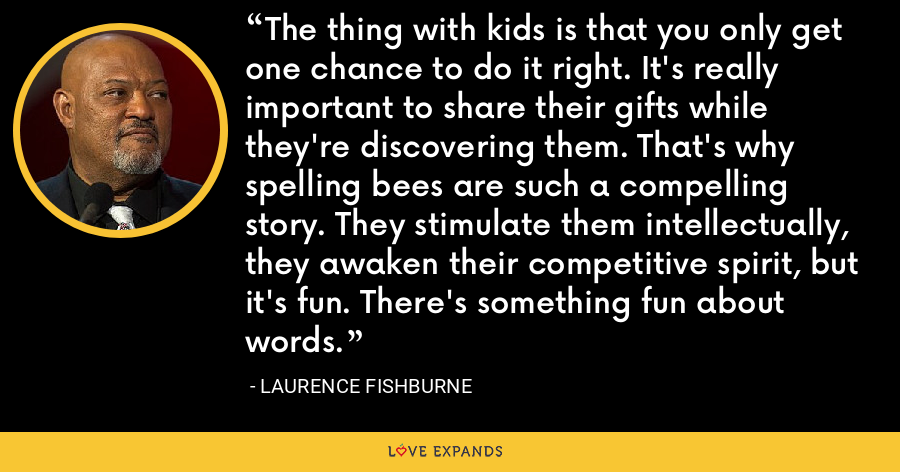 The thing with kids is that you only get one chance to do it right. It's really important to share their gifts while they're discovering them. That's why spelling bees are such a compelling story. They stimulate them intellectually, they awaken their competitive spirit, but it's fun. There's something fun about words. - Laurence Fishburne