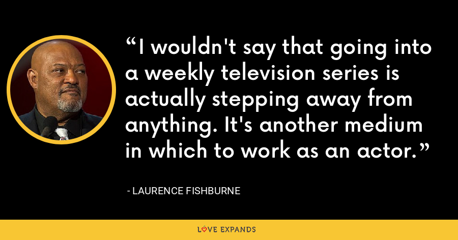 I wouldn't say that going into a weekly television series is actually stepping away from anything. It's another medium in which to work as an actor. - Laurence Fishburne