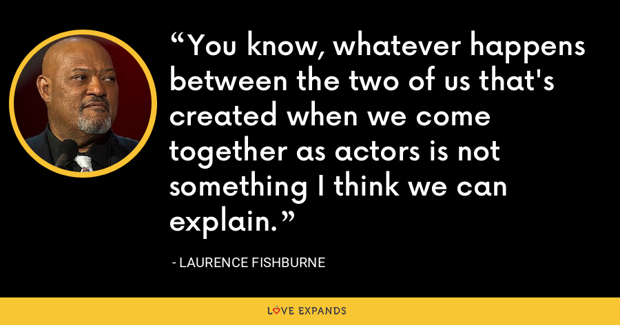 You know, whatever happens between the two of us that's created when we come together as actors is not something I think we can explain. - Laurence Fishburne