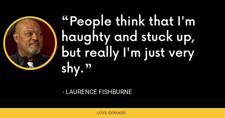 People think that I'm haughty and stuck up, but really I'm just very shy. - Laurence Fishburne