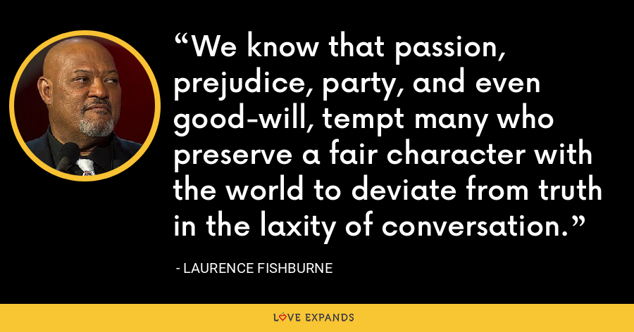 We know that passion, prejudice, party, and even good-will, tempt many who preserve a fair character with the world to deviate from truth in the laxity of conversation. - Laurence Fishburne