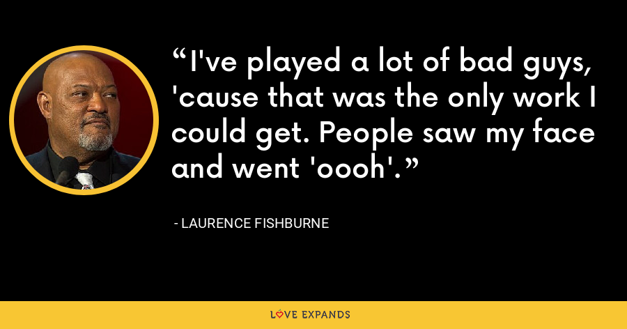 I've played a lot of bad guys, 'cause that was the only work I could get. People saw my face and went 'oooh'. - Laurence Fishburne