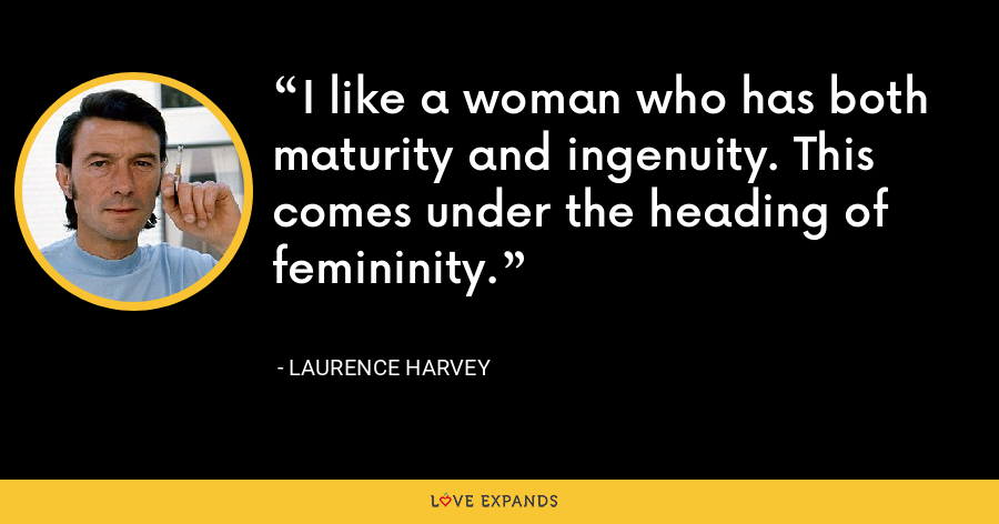 I like a woman who has both maturity and ingenuity. This comes under the heading of femininity. - Laurence Harvey