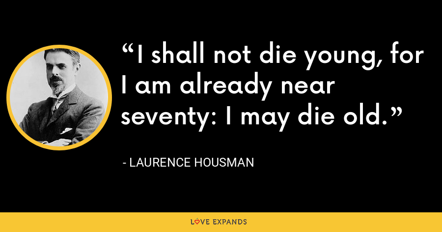 I shall not die young, for I am already near seventy: I may die old. - Laurence Housman