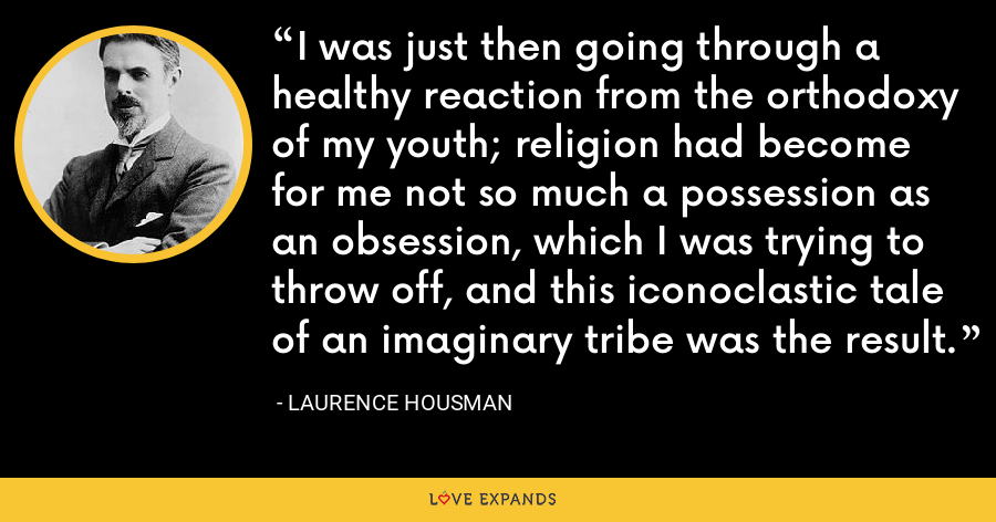 I was just then going through a healthy reaction from the orthodoxy of my youth; religion had become for me not so much a possession as an obsession, which I was trying to throw off, and this iconoclastic tale of an imaginary tribe was the result. - Laurence Housman