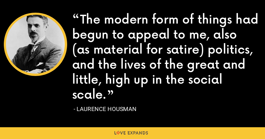 The modern form of things had begun to appeal to me, also (as material for satire) politics, and the lives of the great and little, high up in the social scale. - Laurence Housman