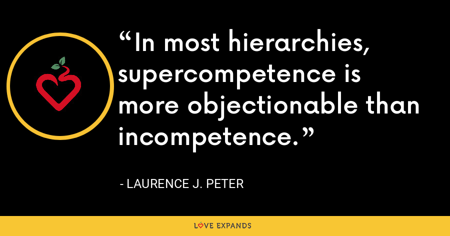 In most hierarchies, supercompetence is more objectionable than incompetence. - Laurence J. Peter
