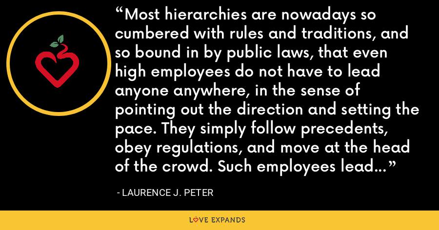 Most hierarchies are nowadays so cumbered with rules and traditions, and so bound in by public laws, that even high employees do not have to lead anyone anywhere, in the sense of pointing out the direction and setting the pace. They simply follow precedents, obey regulations, and move at the head of the crowd. Such employees lead only in the sense that the curved wooden figurehead leads the ship . - Laurence J. Peter