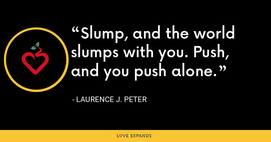 Slump, and the world slumps with you. Push, and you push alone. - Laurence J. Peter
