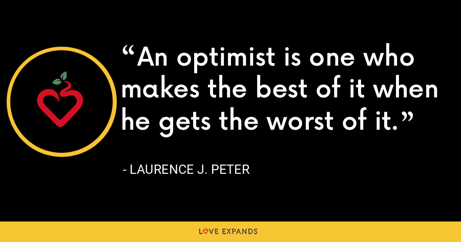 An optimist is one who makes the best of it when he gets the worst of it. - Laurence J. Peter