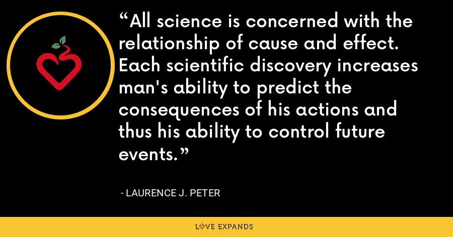 All science is concerned with the relationship of cause and effect. Each scientific discovery increases man's ability to predict the consequences of his actions and thus his ability to control future events. - Laurence J. Peter