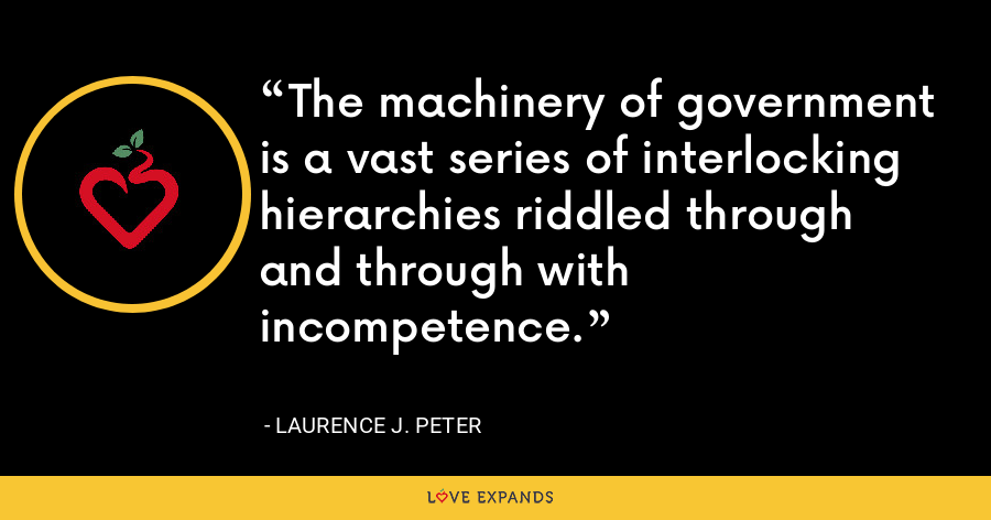 The machinery of government is a vast series of interlocking hierarchies riddled through and through with incompetence. - Laurence J. Peter