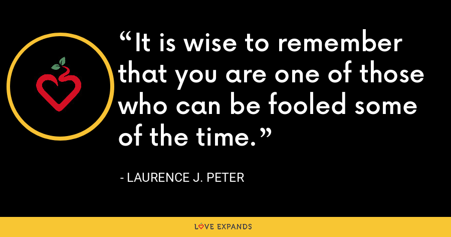 It is wise to remember that you are one of those who can be fooled some of the time. - Laurence J. Peter