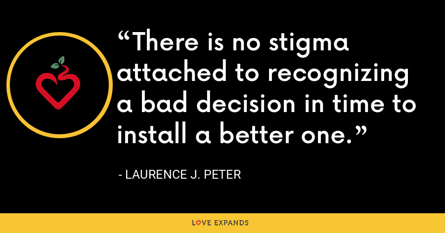 There is no stigma attached to recognizing a bad decision in time to install a better one. - Laurence J. Peter