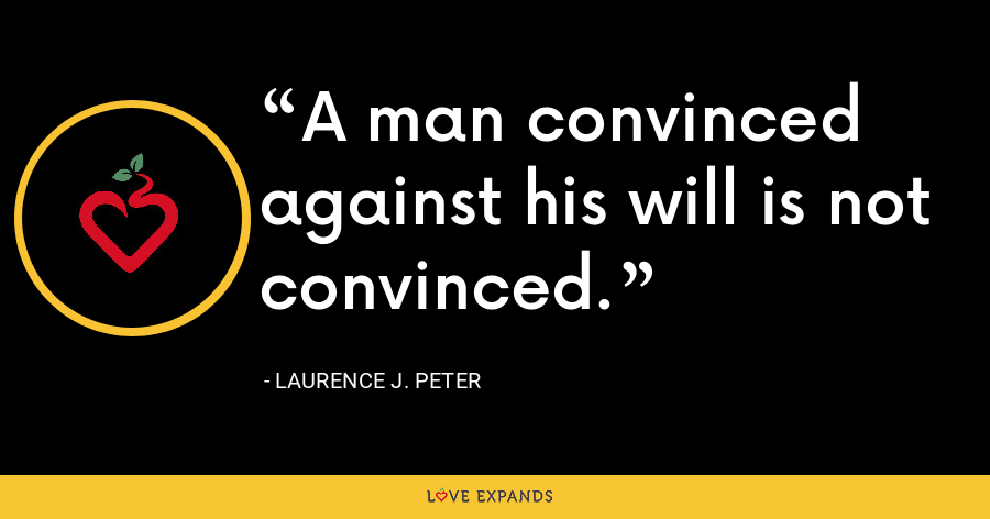 A man convinced against his will is not convinced. - Laurence J. Peter