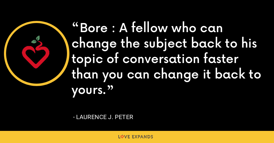 Bore : A fellow who can change the subject back to his topic of conversation faster than you can change it back to yours. - Laurence J. Peter