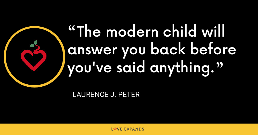 The modern child will answer you back before you've said anything. - Laurence J. Peter