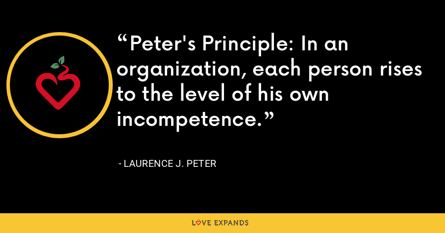 Peter's Principle: In an organization, each person rises to the level of his own incompetence. - Laurence J. Peter