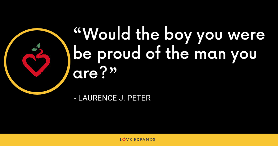 Would the boy you were be proud of the man you are? - Laurence J. Peter