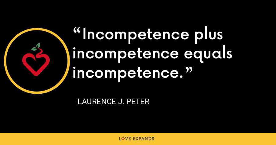 Incompetence plus incompetence equals incompetence. - Laurence J. Peter
