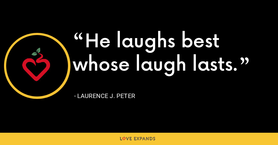 He laughs best whose laugh lasts. - Laurence J. Peter