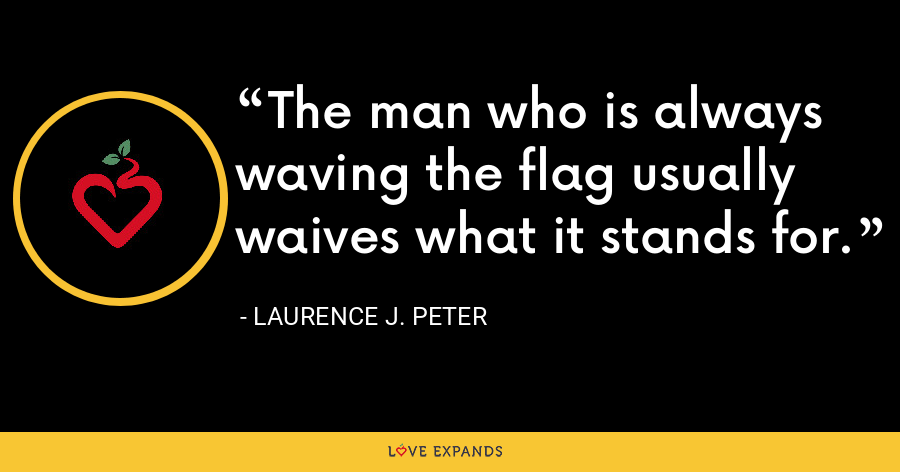 The man who is always waving the flag usually waives what it stands for. - Laurence J. Peter