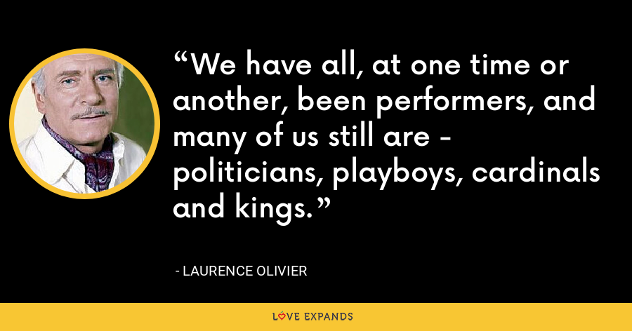 We have all, at one time or another, been performers, and many of us still are - politicians, playboys, cardinals and kings. - Laurence Olivier