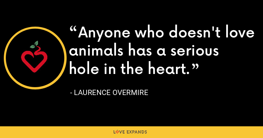 Anyone who doesn't love animals has a serious hole in the heart. - Laurence Overmire