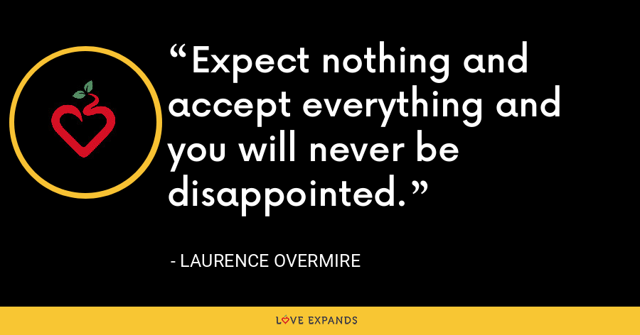 Expect nothing and accept everything and you will never be disappointed. - Laurence Overmire