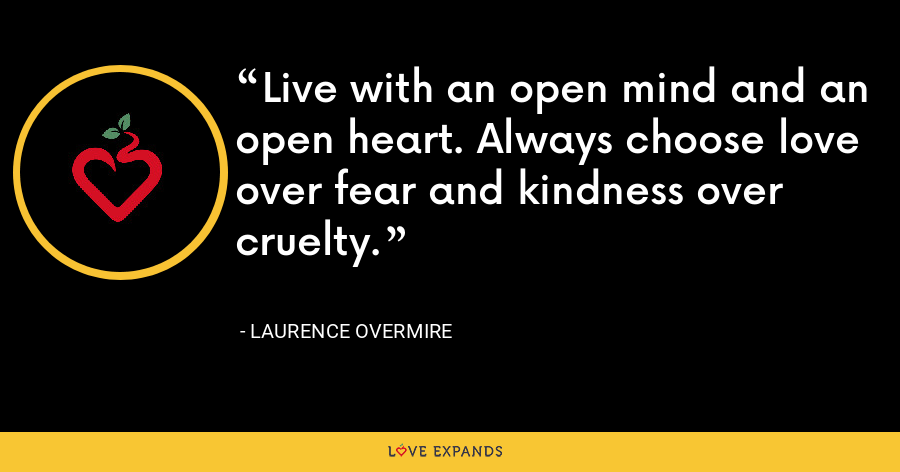 Live with an open mind and an open heart. Always choose love over fear and kindness over cruelty. - Laurence Overmire