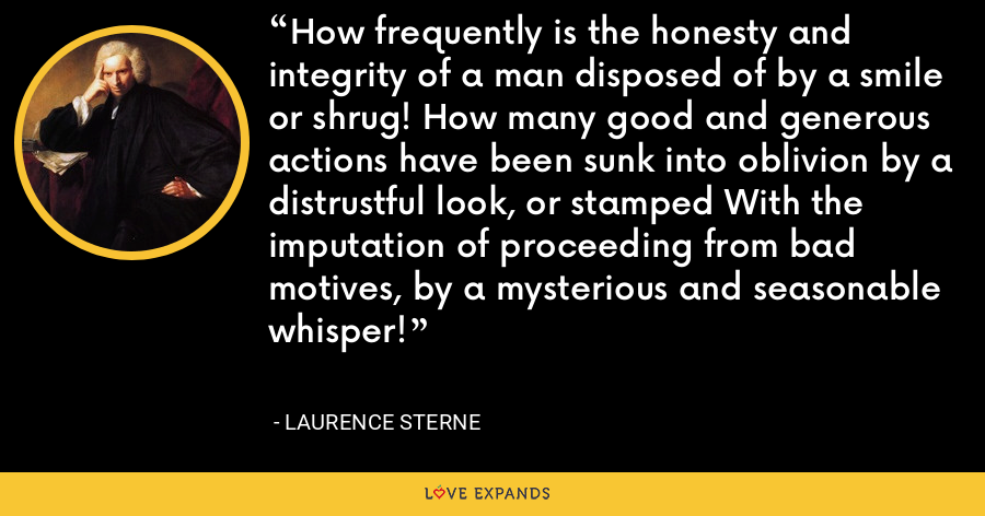 How frequently is the honesty and integrity of a man disposed of by a smile or shrug! How many good and generous actions have been sunk into oblivion by a distrustful look, or stamped With the imputation of proceeding from bad motives, by a mysterious and seasonable whisper! - Laurence Sterne