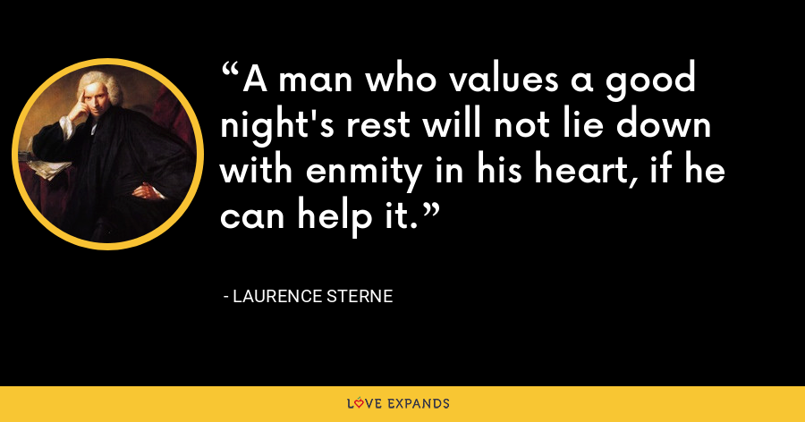 A man who values a good night's rest will not lie down with enmity in his heart, if he can help it. - Laurence Sterne