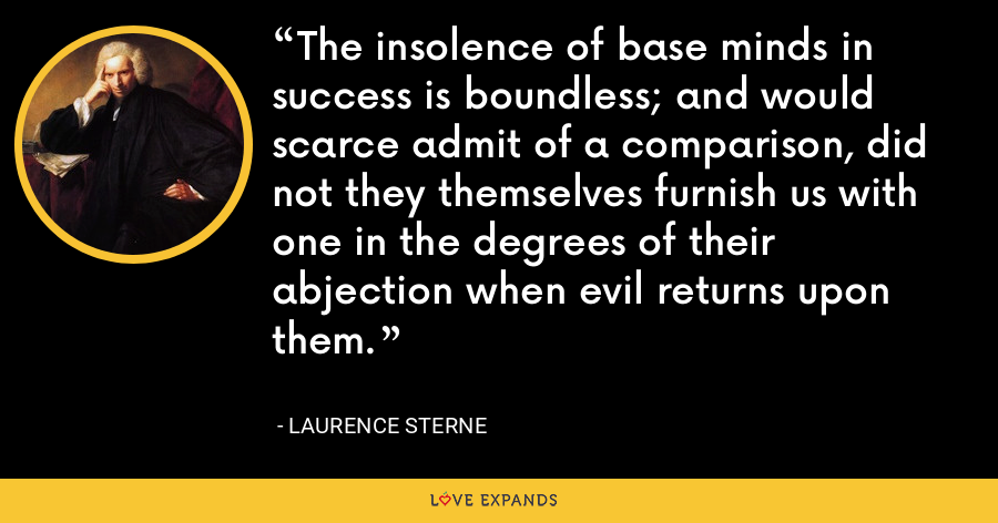 The insolence of base minds in success is boundless; and would scarce admit of a comparison, did not they themselves furnish us with one in the degrees of their abjection when evil returns upon them. - Laurence Sterne