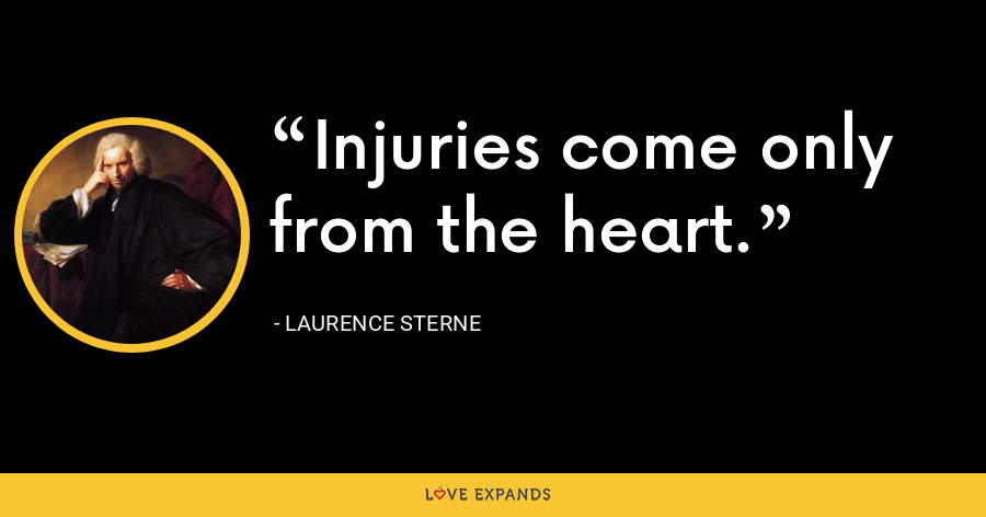 Injuries come only from the heart. - Laurence Sterne