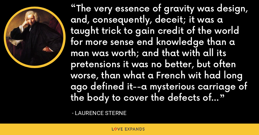 The very essence of gravity was design, and, consequently, deceit; it was a taught trick to gain credit of the world for more sense end knowledge than a man was worth; and that with all its pretensions it was no better, but often worse, than what a French wit had long ago defined it--a mysterious carriage of the body to cover the defects of the mind. - Laurence Sterne