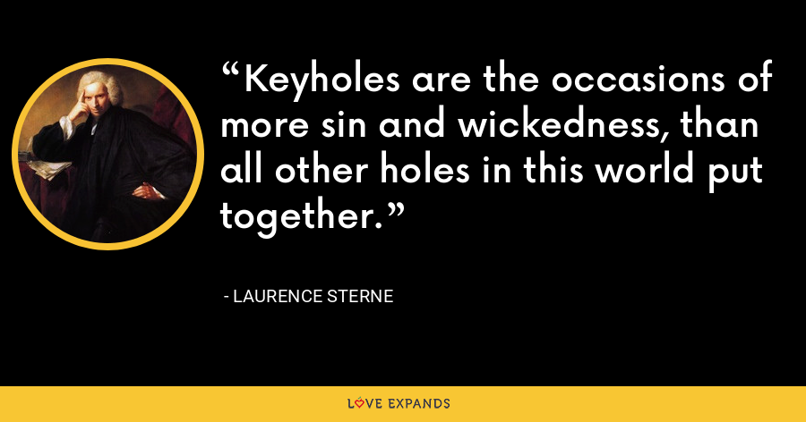Keyholes are the occasions of more sin and wickedness, than all other holes in this world put together. - Laurence Sterne