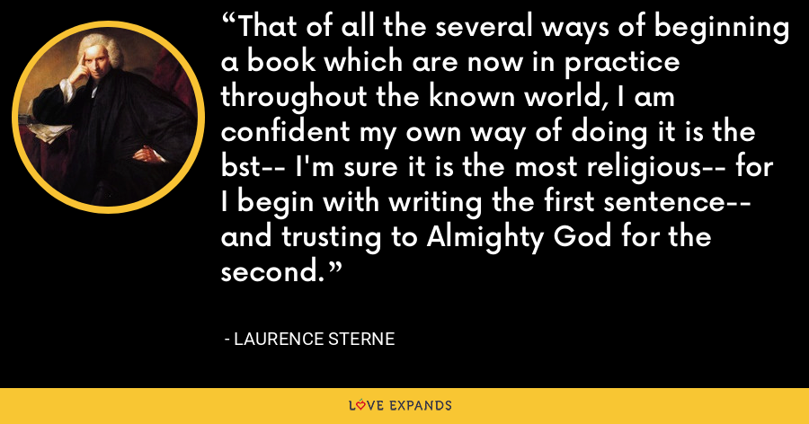 That of all the several ways of beginning a book which are now in practice throughout the known world, I am confident my own way of doing it is the bst-- I'm sure it is the most religious-- for I begin with writing the first sentence-- and trusting to Almighty God for the second. - Laurence Sterne