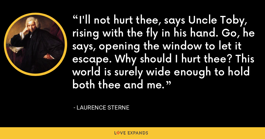 I'll not hurt thee, says Uncle Toby, rising with the fly in his hand. Go, he says, opening the window to let it escape. Why should I hurt thee? This world is surely wide enough to hold both thee and me. - Laurence Sterne
