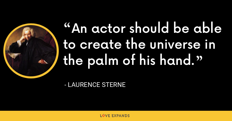 An actor should be able to create the universe in the palm of his hand. - Laurence Sterne